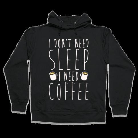 I Don't Need Sleep I Need Coffee Hooded Sweatshirt