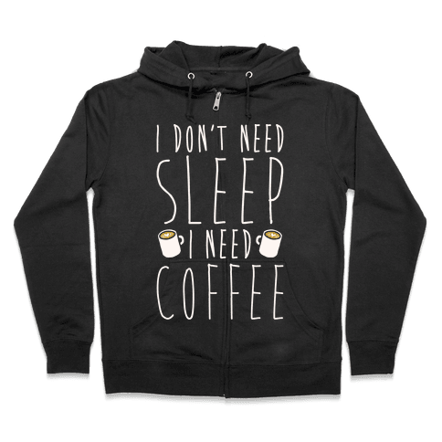 I Don't Need Sleep I Need Coffee Zip Hoodie