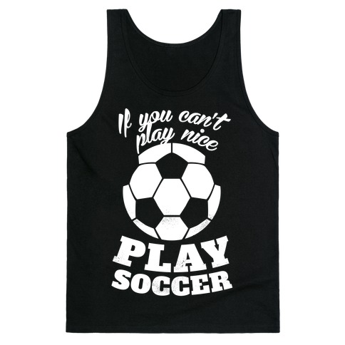If You Can't Play Nice Play Soccer (White Ink) Tank Top