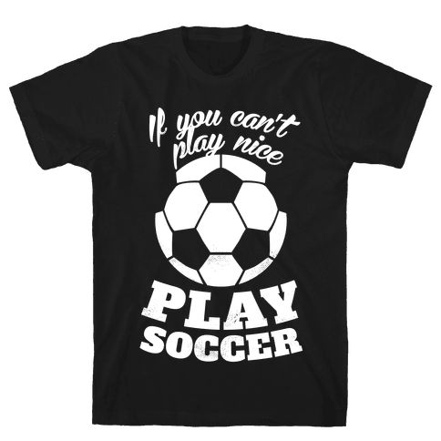 If You Can't Play Nice Play Soccer (White Ink) Mens T-Shirt
