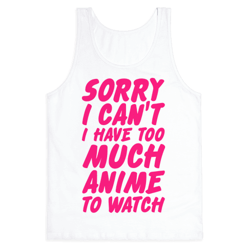 Sorry I Can't I Have Too Much Anime To Watch Tank Top