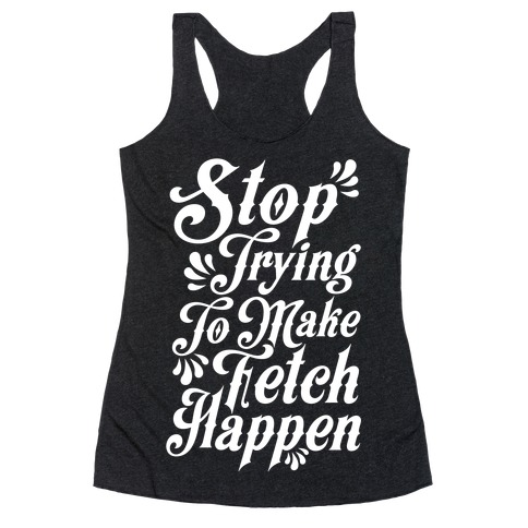 Stop Trying to Make Fetch Happen Racerback Tank Top