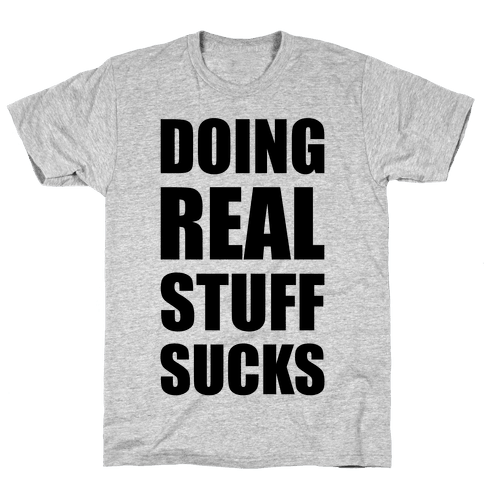 Doing Real Stuff Sucks Mens T-Shirt