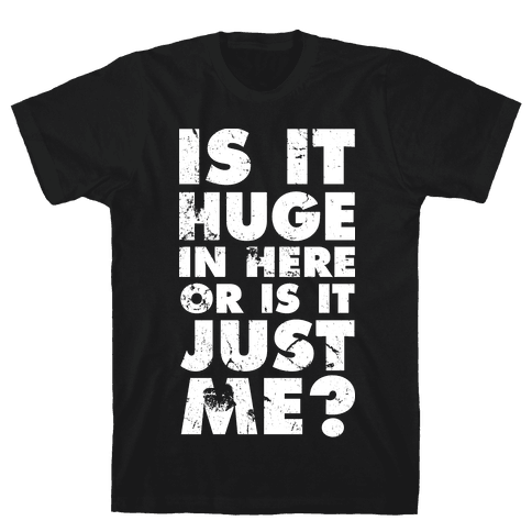 Is It Huge In Here Or Is It Just Me Mens T-Shirt