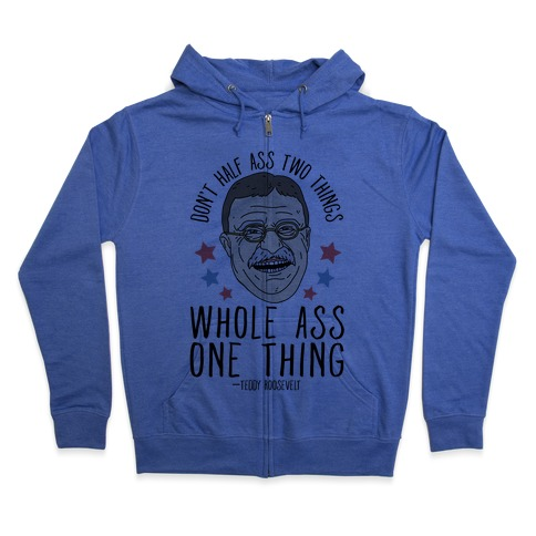 Don't Half Ass Two Things Whole Ass One Thing - Teddy Roosevelt Zip Hoodie