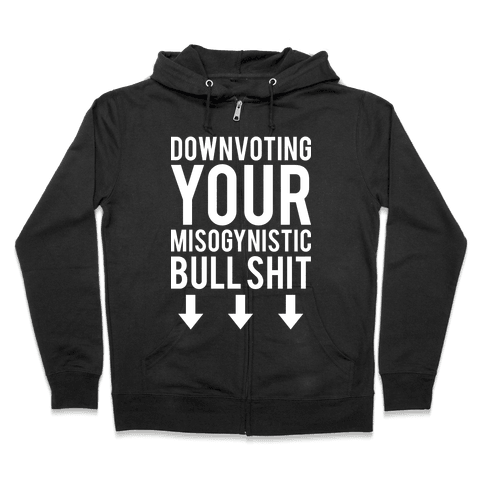 Down Voting Your Misogynistic Bullshit Zip Hoodie