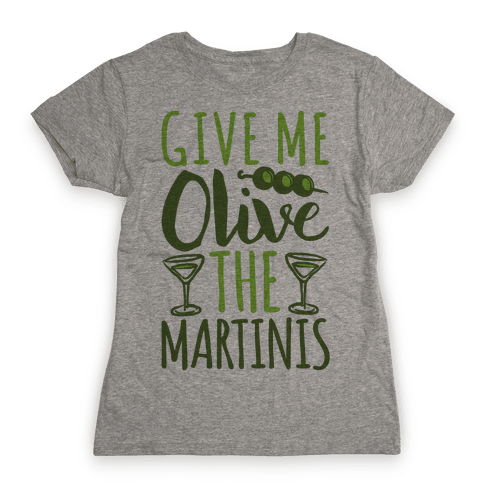 Give Me Olive The Martinis Womens T-Shirt