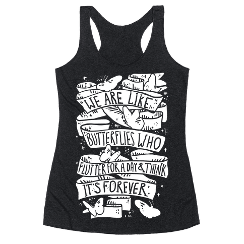 We Are Like Butterflies Who Flutter For A Day And Think Its Forever Racerback Tank Top