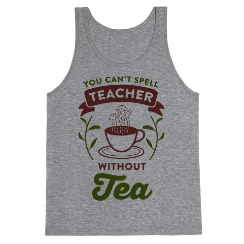 You Can't Spell Teacher Without Tea Tank Top
