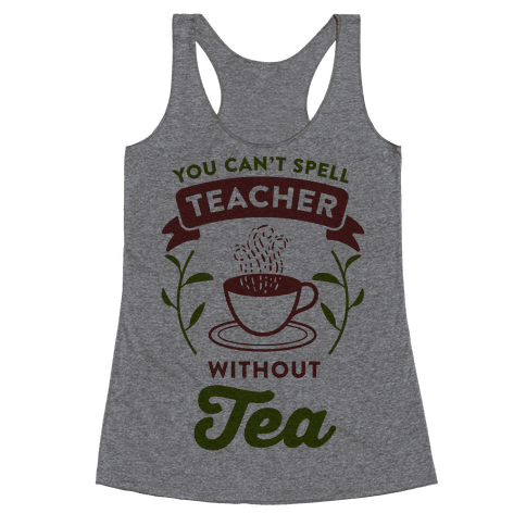 You Can't Spell Teacher Without Tea Racerback Tank Top