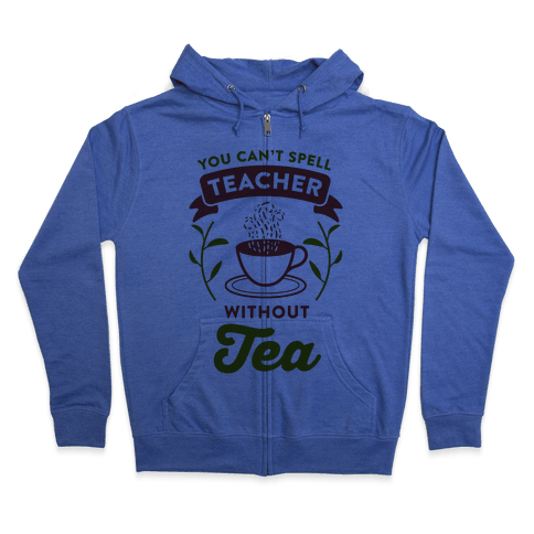 You Can't Spell Teacher Without Tea Zip Hoodie