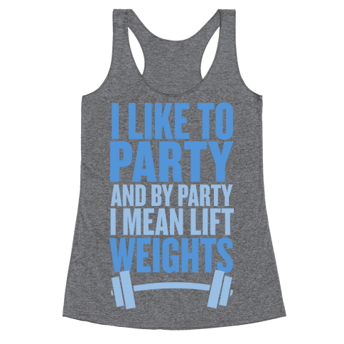 I Like to Party, and by Party I Mean Lift Weights Racerback Tank Top