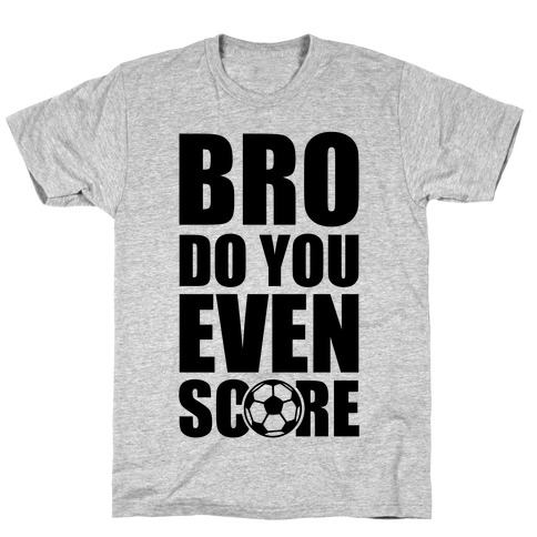 Bro Do You Even Score (Soccer) T-Shirt