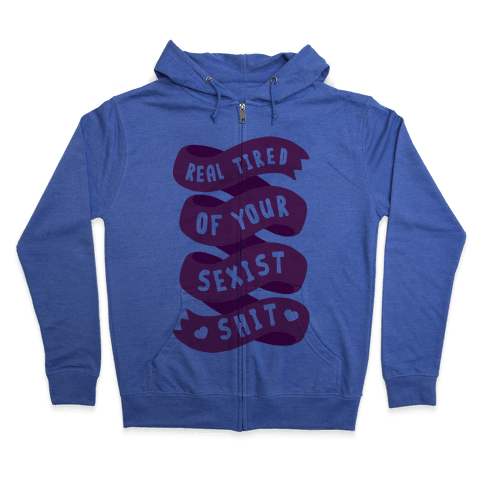 Real Tired Of Your Sexist Shit Zip Hoodie
