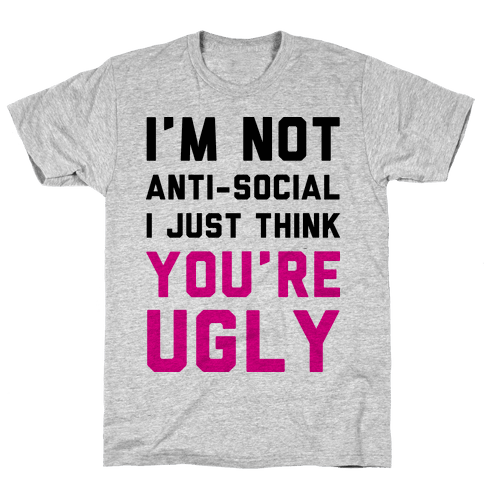 I'm Not Anti-Social I Just Think You're Ugly Mens T-Shirt