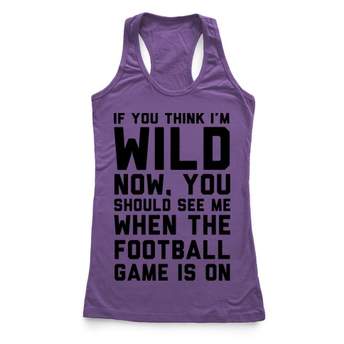 If You Think I'm Wild Now You Should See Me When The Football Game is On Racerback Tank Top