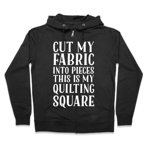 Cut My Fabric Into Pieces This Is My Quilting Square Zip Hoodie