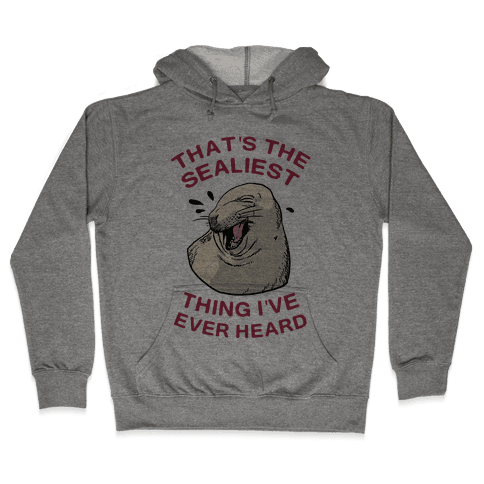 That's The Sealiest Thing I've Ever Heard Hooded Sweatshirt
