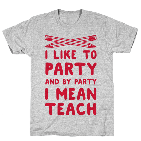 I Like to Party and by Party, I Mean Teach. Mens T-Shirt