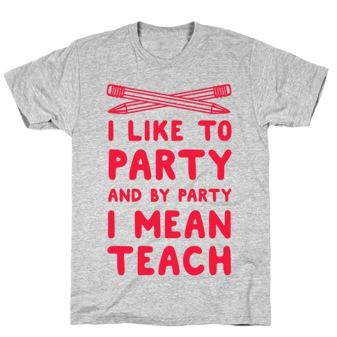 I Like to Party and by Party, I Mean Teach. T-Shirt