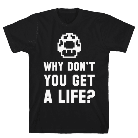 Why Don't You Get A Life? Mens T-Shirt