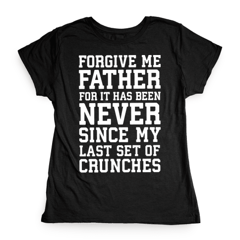 Forgive Me Father, For It Has Been Never Since My Last Set Of Crunches Womens T-Shirt
