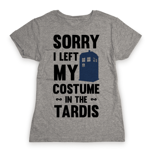 Sorry I Left My Costume In The Tardis Womens T-Shirt
