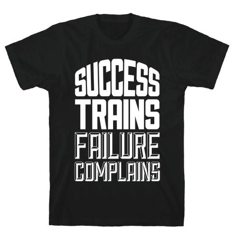 Success Trains, Failure Complains Mens T-Shirt