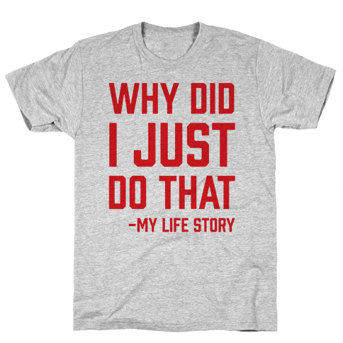 Why Did I Just Do That -My Life Story Mens T-Shirt