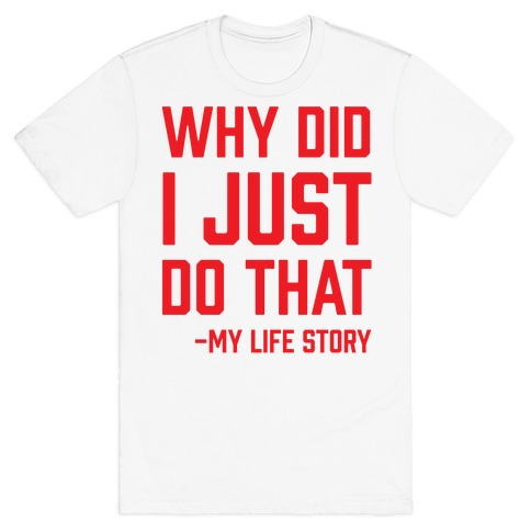 Why Did I Just Do That -My Life Story Tee