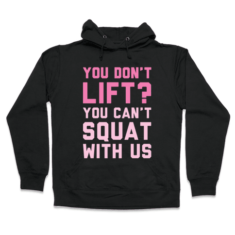 You Don't Lift? You Can't Squat With Us Hooded Sweatshirt