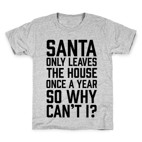 Santa Only Leaves The House Once A Year So Why Can't I? Kids T-Shirt