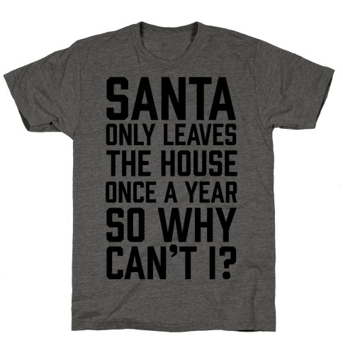 Santa Only Leaves The House Once A Year So Why Can't I? T-Shirt