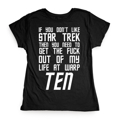 If You Don't Like Star Trek Then You Need To Get The F*** Out Of My Life At Warp Ten Womens T-Shirt