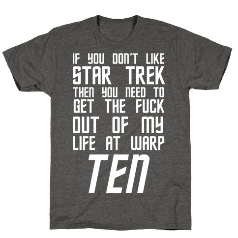 If You Don't Like Star Trek Then You Need To Get The F*** Out Of My Life At Warp Ten T-Shirt