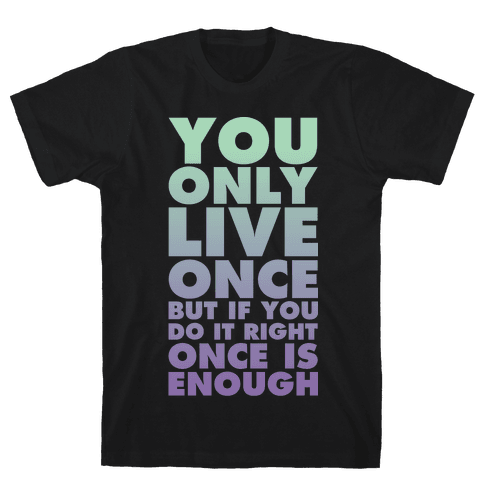 You Only Live Once But If You Do It Right Once Is Enough Mens T-Shirt