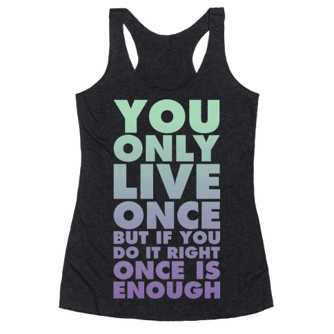 You Only Live Once But If You Do It Right Once Is Enough Racerback Tank Top