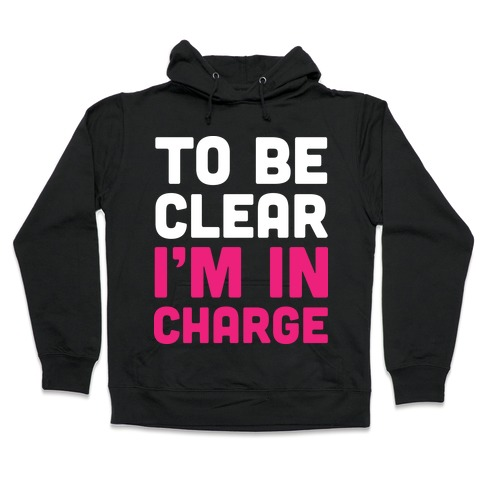 To Be Clear I'm In Charge Hooded Sweatshirt