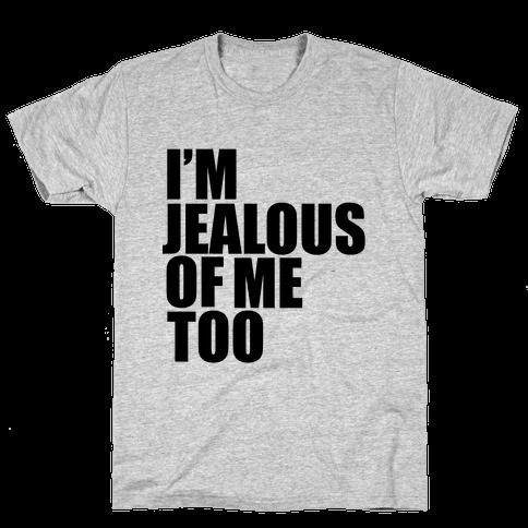 I'm Jealous of Me Too Mens T-Shirt