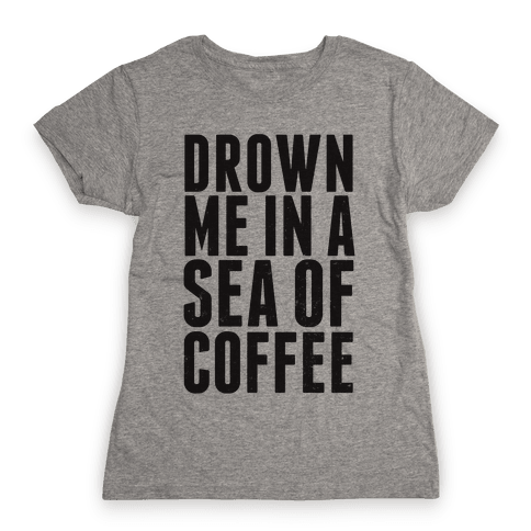 Drown Me In A Sea Of Coffee Womens T-Shirt