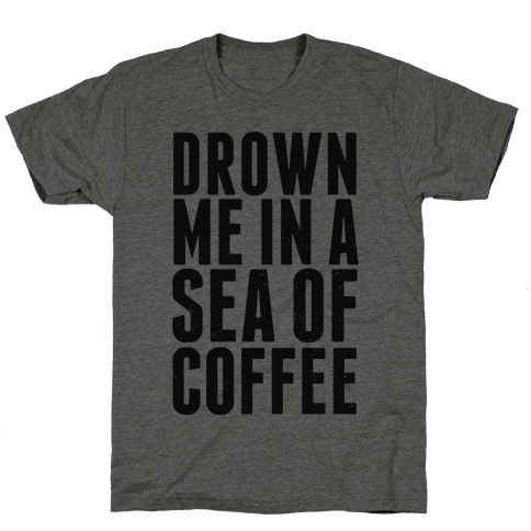 Drown Me In A Sea Of Coffee Mens T-Shirt