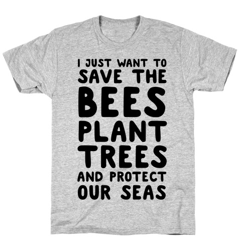 I Just Want To Save The Bees, Plant Trees And Protect The Seas T-Shirt