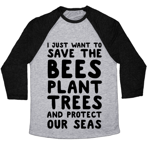 I Just Want To Save The Bees, Plant Trees And Protect The Seas Baseball Tee
