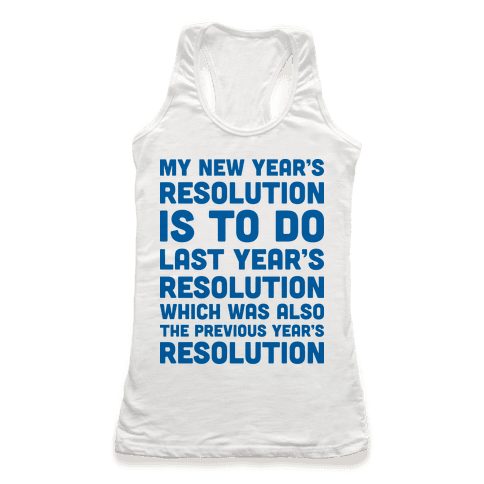 My New Year's Resolution Is To Do Last Year's Resolution Which Was Also The Previous Year's Resolution Racerback Tank Top
