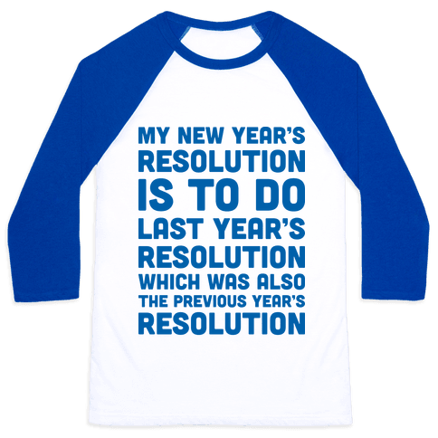 My New Year's Resolution Is To Do Last Year's Resolution Which Was Also The Previous Year's Resolution Baseball Tee