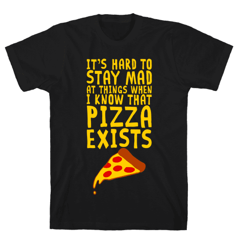 It's Hard To Stay Mad At Things When I Know That Pizza Exists Mens T-Shirt