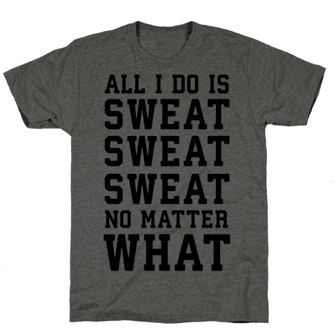 All I Do Is Sweat Sweat Sweat No Matter What