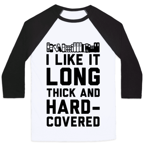 I Like it Long Thick and Hardcovered Baseball Tee