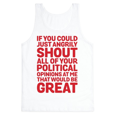 If You Could Just Angrily Shout All of Your Political Opinions at Me, That Would Be Great Tank Top