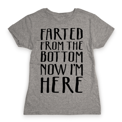 Farted From The Bottom Now I'm Here Womens T-Shirt